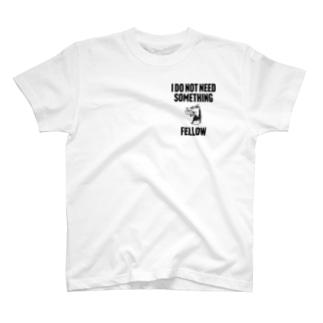 I DO NOT NEED SOMETHING FELLOW T-shirts