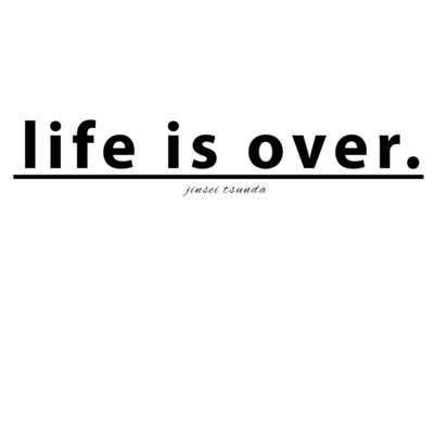 life is over. ~ 人生詰んだ。