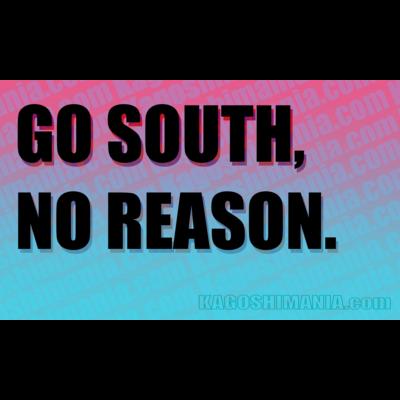 GO SOUTH, NO REASON.