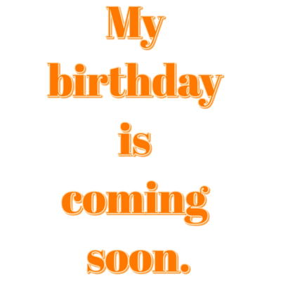 My birthday is coming soon.