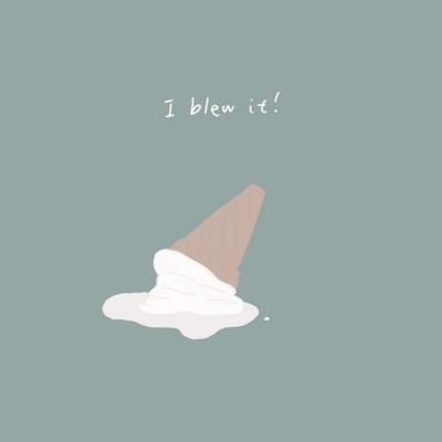 I blew it!